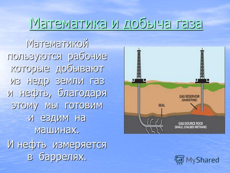 Математика и добыча газа Математикой пользуются рабочие которые добывают из недр земли газ и нефть, благодаря этому мы готовим и ездим на машинах. И нефть измеряется в баррелях.