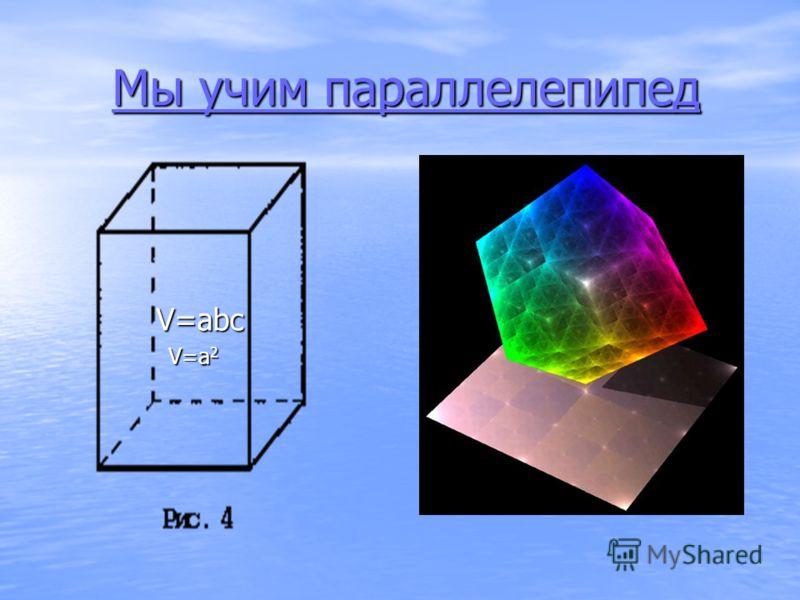 Мы учим параллелепипед V=abc V=a 2