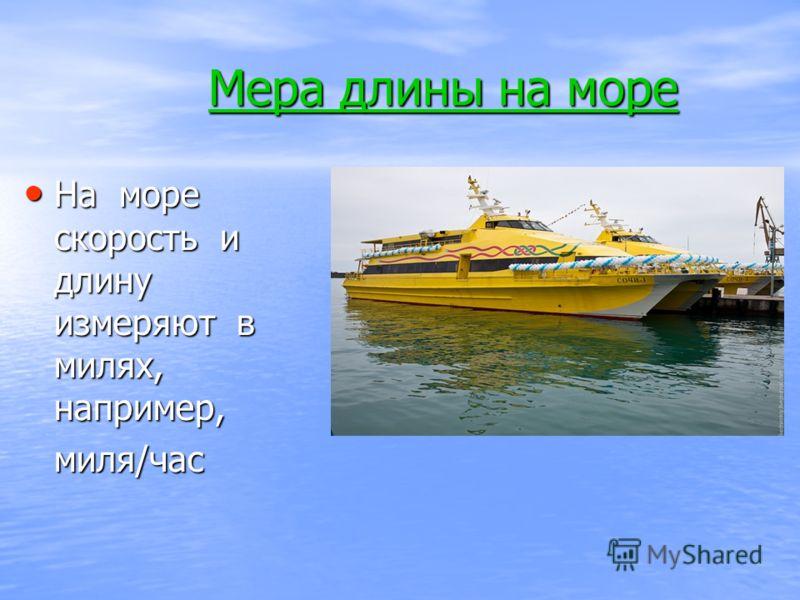 Мера длины на море На море скорость и длину измеряют в милях, например, На море скорость и длину измеряют в милях, например, миля/час