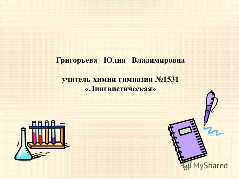 Григорьева Юлия Владимировна учитель химии гимназии 1531 «Лингвистическая»