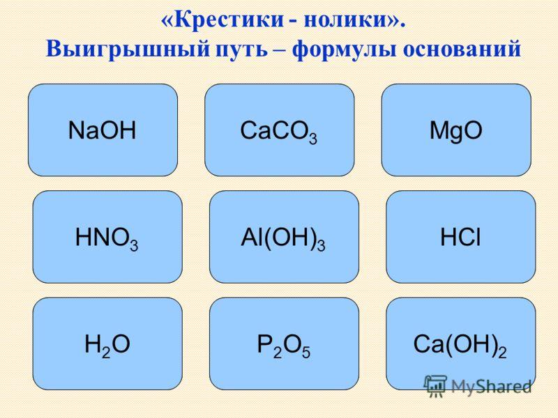 «Крестики - нолики». Выигрышный путь – формулы оснований NaOH Al(OH) 3 Ca(OH) 2 CaCO 3 MgO HNO 3 HCl H2OH2OP2O5P2O5