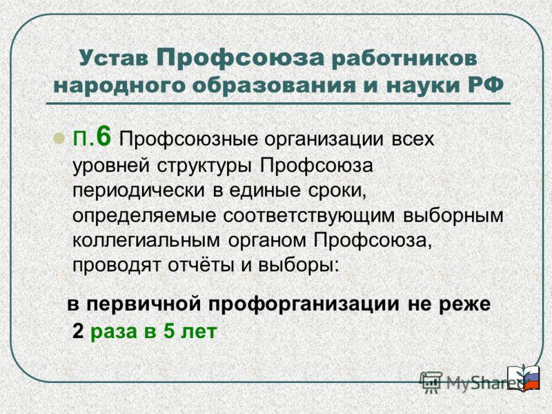 Устав Профсоюза работников народного образования и науки РФ п.6 Профсоюзные организации всех уровней структуры Профсоюза периодически в единые сроки, определяемые соответствующим выборным коллегиальным органом Профсоюза, проводят отчёты и выборы: - в
