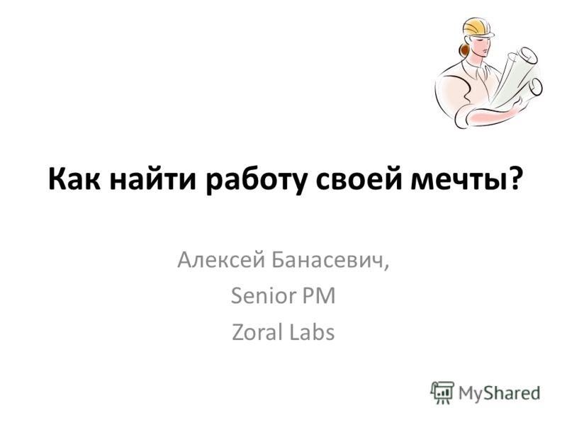Как найти работу своей мечты? Алексей Банасевич, Senior PM Zoral Labs