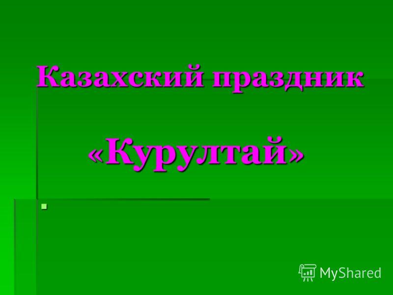 Казахский праздник « Курултай » Казахский праздник « Курултай »