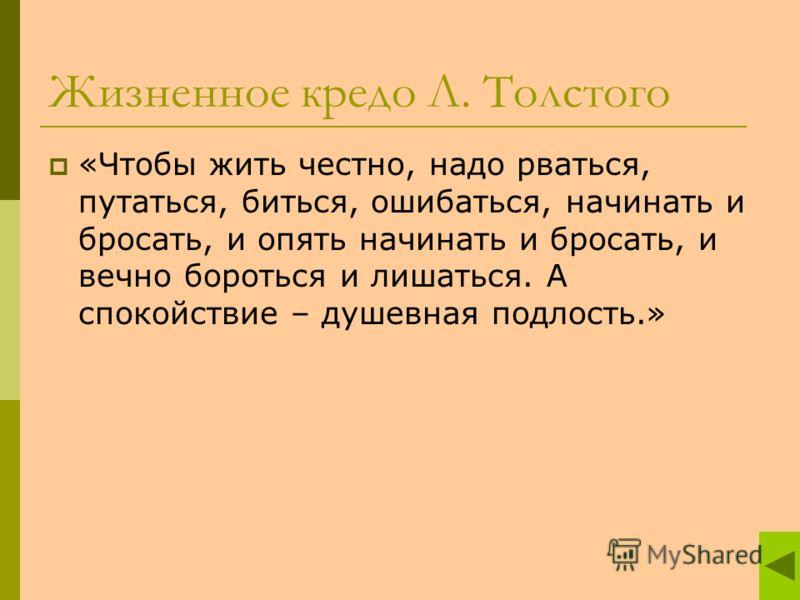Жизненное кредо Л. Толстого «Чтобы жить честно, надо рваться, путаться, биться, ошибаться, начинать и бросать, и опять начинать и бросать, и вечно бороться и лишаться. А спокойствие – душевная подлость.»
