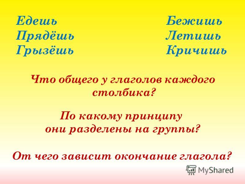 Едешь Бежишь Прядёшь Летишь Грызёшь Кричишь Что общего у глаголов каждого столбика? По какому принципу они разделены на группы? От чего зависит окончание глагола?