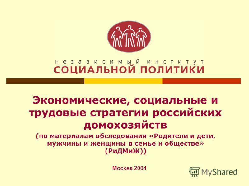 Экономические, социальные и трудовые стратегии российских домохозяйств (по материалам обследования «Родители и дети, мужчины и женщины в семье и обществе» (РиДМиЖ)) Москва 2004