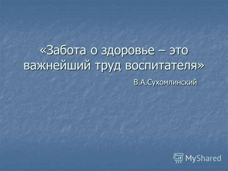 «Забота о здоровье – это важнейший труд воспитателя» В.А.Сухомлинский