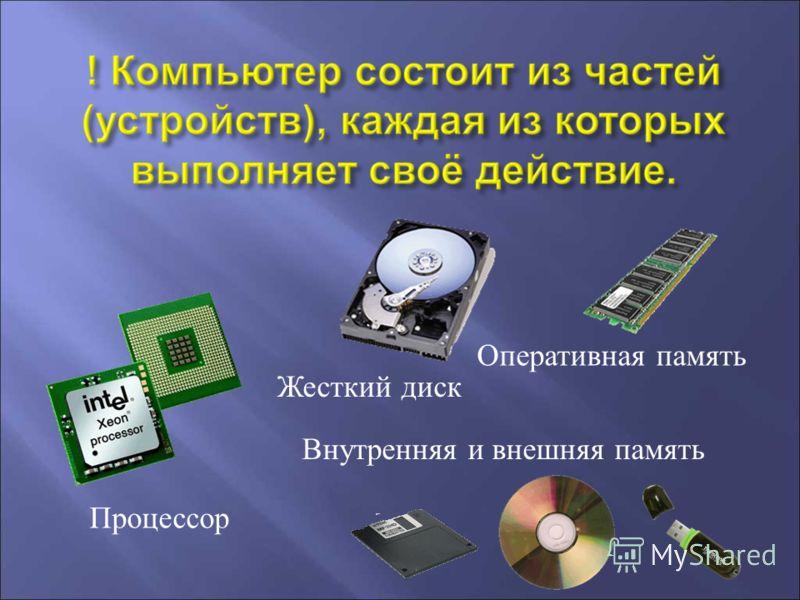 Процессор Внутренняя и внешняя память Жесткий диск Оперативная память