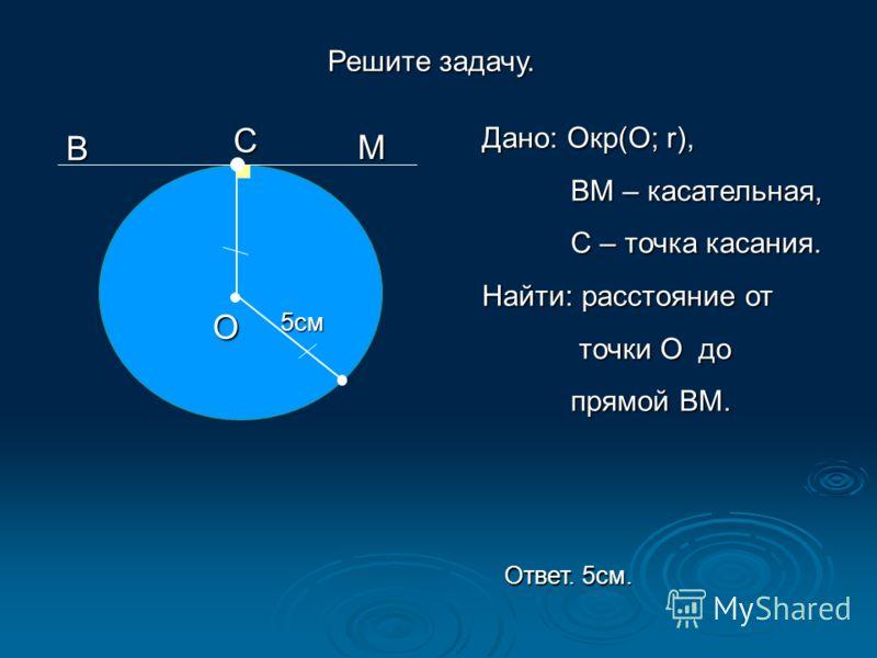 Решите задачу. В М О 5см Дано: Окр(О; r), ВМ – касательная, ВМ – касательная, С – точка касания. С – точка касания. Найти: расстояние от точки О до точки О до прямой ВМ. прямой ВМ. Ответ. 5см. С
