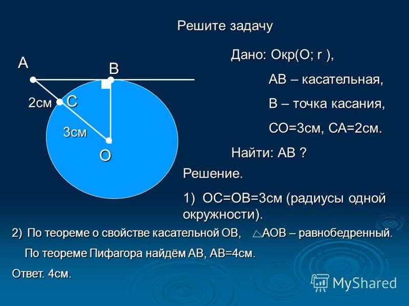 Решите задачу А О В С 3см 2см Дано: Окр(O; r ), АВ – касательная, АВ – касательная, В – точка касания, В – точка касания, СО=3см, СА=2см. СО=3см, СА=2см. Найти: АВ ? Решение. 1) ОС=ОВ=3см (радиусы одной окружности). 2)П о теореме о свойстве касательн