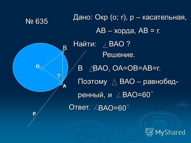 635 635 О А р ? Дано: Окр (о; r), р – касательная, АВ – хорда, АВ = r. АВ – хорда, АВ = r. Найти: ВАО ? В Решение. В ВАО, ОА=ОВ=АВ=r. Поэтому ВАО – равнобед- ренный, и ВАО=60 ВАО=60 Ответ.