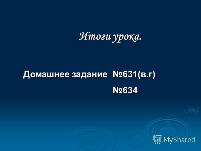 Домашнее задание 631(в.г) 634 Итоги урока.