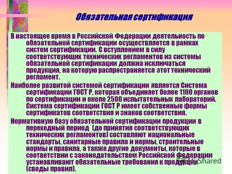 Обязательная сертификация В настоящее время в Российской Федерации деятельность по обязательной сертификации осуществляется в рамках систем сертификации. С вступлением в силу соответствующих технических регламентов из системы обязательной сертификаци