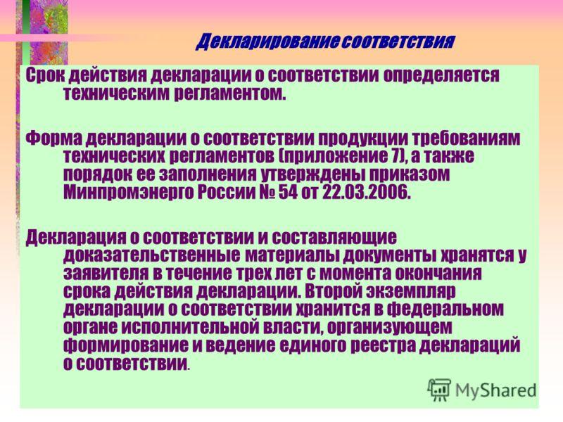 Декларирование соответствия Срок действия декларации о соответствии определяется техническим регламентом. Форма декларации о соответствии продукции требованиям технических регламентов (приложение 7), а также порядок ее заполнения утверждены приказом