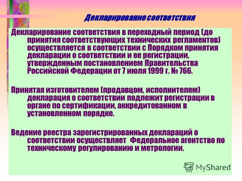 Декларирование соответствия Декларирование соответствия в переходный период (до принятия соответствующих технических регламентов) осуществляется в соответствии с Порядком принятия декларации о соответствии и ее регистрации, утвержденным постановление