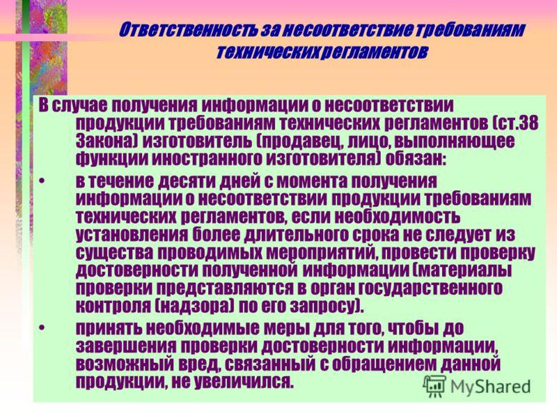 Ответственность за несоответствие требованиям технических регламентов В случае получения информации о несоответствии продукции требованиям технических регламентов (ст.38 Закона) изготовитель (продавец, лицо, выполняющее функции иностранного изготовит