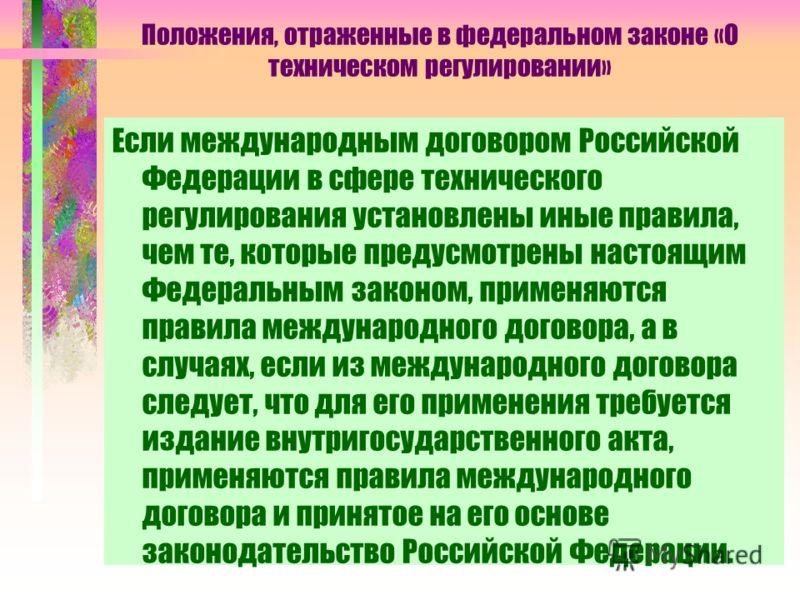 Положения, отраженные в федеральном законе «О техническом регулировании» Если международным договором Российской Федерации в сфере технического регулирования установлены иные правила, чем те, которые предусмотрены настоящим Федеральным законом, приме
