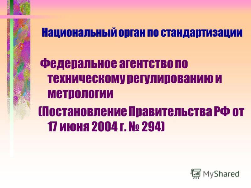 Национальный орган по стандартизации Федеральное агентство по техническому регулированию и метрологии (Постановление Правительства РФ от 17 июня 2004 г. 294)