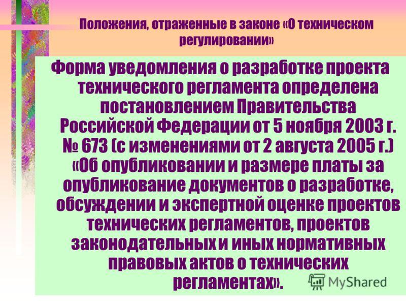 Положения, отраженные в законе «О техническом регулировании» Форма уведомления о разработке проекта технического регламента определена постановлением Правительства Российской Федерации от 5 ноября 2003 г. 673 (с изменениями от 2 августа 2005 г.) «Об