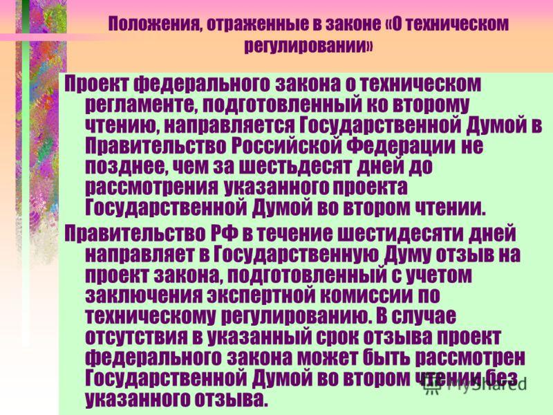 Положения, отраженные в законе «О техническом регулировании» Проект федерального закона о техническом регламенте, подготовленный ко второму чтению, направляется Государственной Думой в Правительство Российской Федерации не позднее, чем за шестьдесят