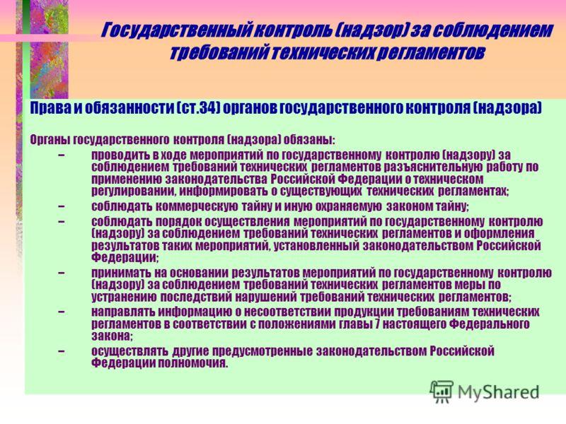 Государственный контроль (надзор) за соблюдением требований технических регламентов Права и обязанности (ст.34) органов государственного контроля (надзора) Органы государственного контроля (надзора) обязаны: –проводить в ходе мероприятий по государст