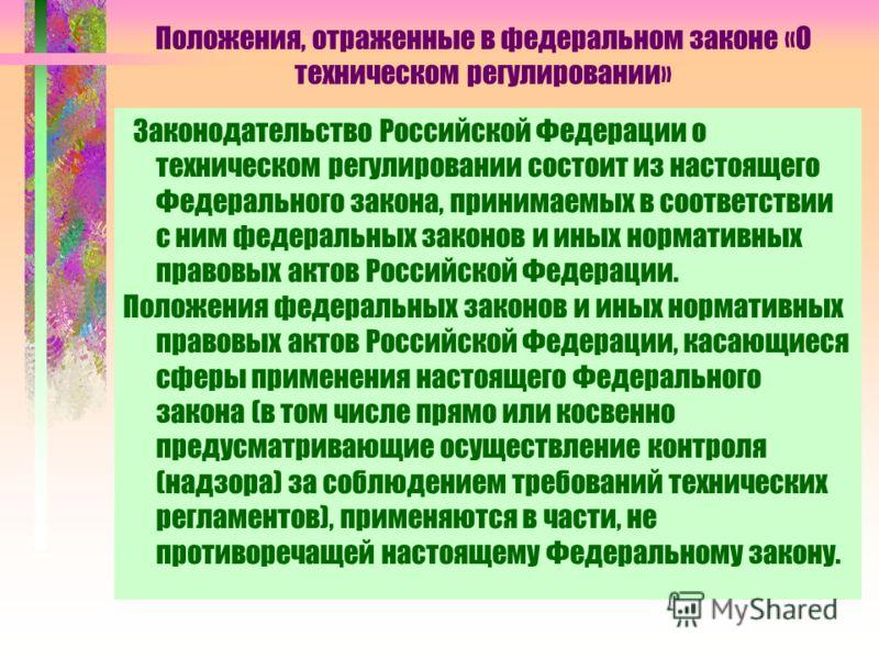 Положения, отраженные в федеральном законе «О техническом регулировании» Законодательство Российской Федерации о техническом регулировании состоит из настоящего Федерального закона, принимаемых в соответствии с ним федеральных законов и иных норматив