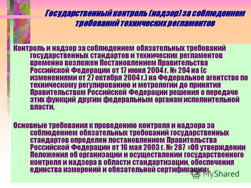 Государственный контроль (надзор) за соблюдением требований технических регламентов Контроль и надзор за соблюдением обязательных требований государственных стандартов и технических регламентов временно возложен Постановлением Правительства Российско