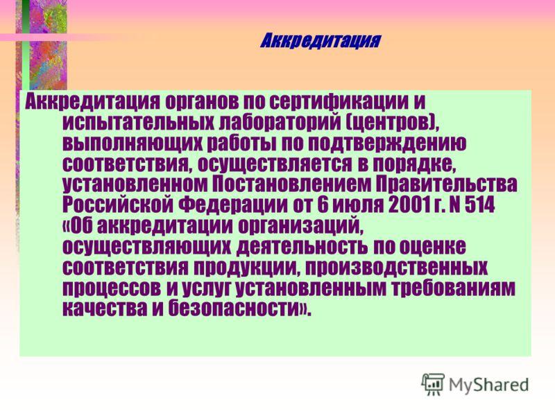 Аккредитация Аккредитация органов по сертификации и испытательных лабораторий (центров), выполняющих работы по подтверждению соответствия, осуществляется в порядке, установленном Постановлением Правительства Российской Федерации от 6 июля 2001 г. N 5