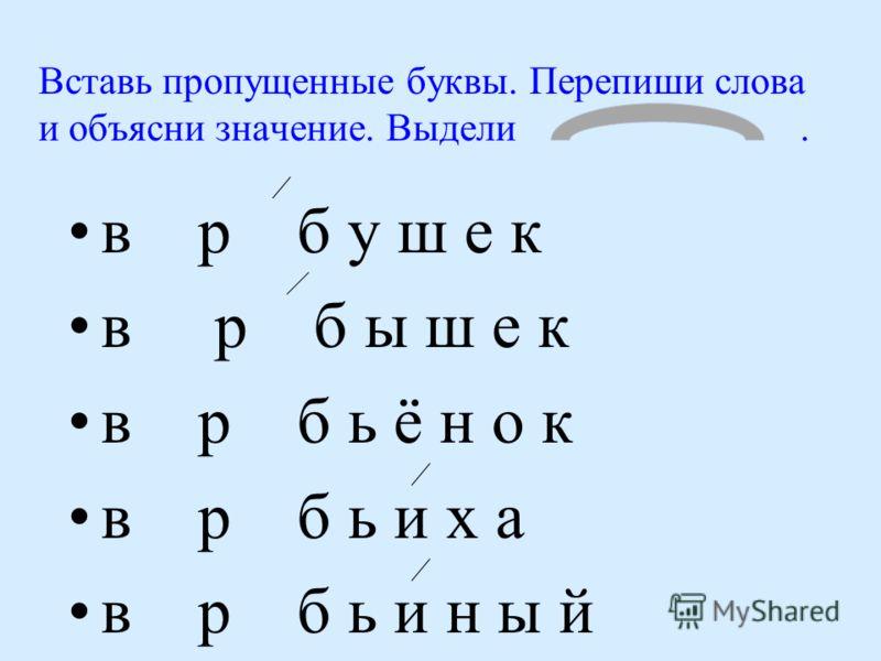 Вставь пропущенные буквы. Перепиши слова и объясни значение. Выдели. в о р о б у ш е к в о р о б ы ш е к в о р о б ь ё н о к в о р о б ь и х а в о р о б ь и н ы й