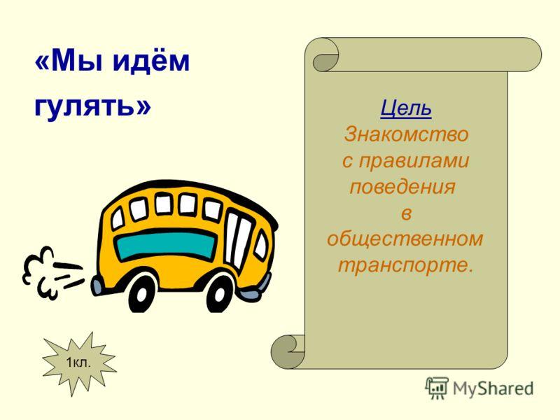 «Мы идём гулять» Цель Знакомство с правилами поведения в общественном транспорте. 1кл.