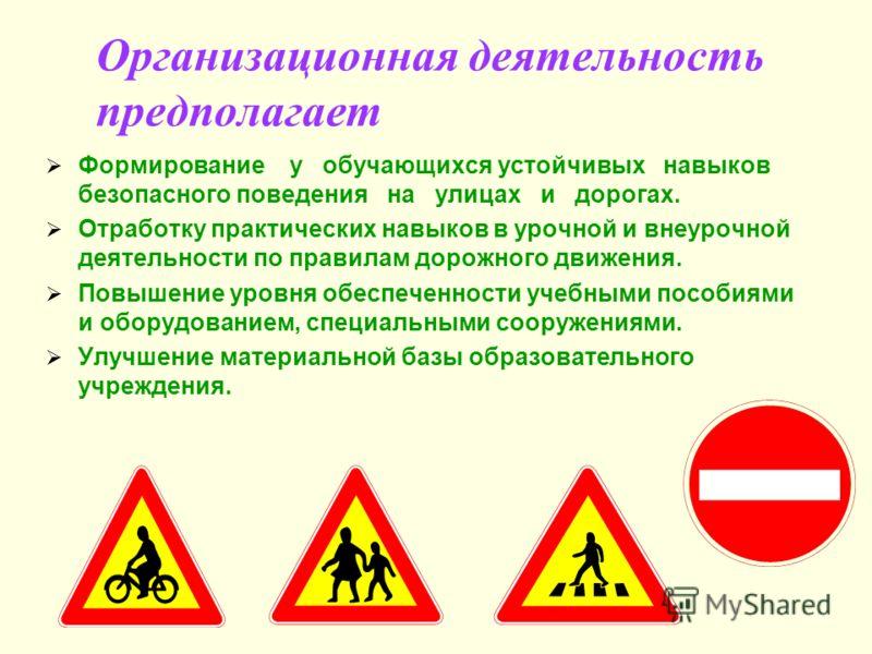 Организационная деятельность предполагает Формирование у обучающихся устойчивых навыков безопасного поведения на улицах и дорогах. Отработку практических навыков в урочной и внеурочной деятельности по правилам дорожного движения. Повышение уровня обе