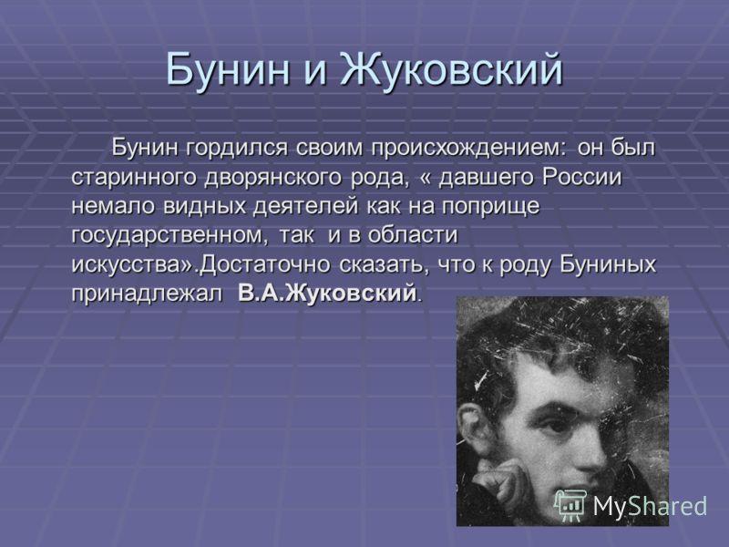 Бунин и Жуковский Бунин гордился своим происхождением: он был старинного дворянского рода, « давшего России немало видных деятелей как на поприще государственном, так и в области искусства».Достаточно сказать, что к роду Буниных принадлежал В.А.Жуков