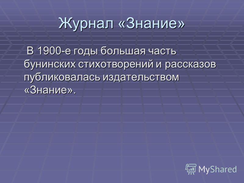 Журнал «Знание» В 1900-е годы большая часть бунинских стихотворений и рассказов публиковалась издательством «Знание». В 1900-е годы большая часть бунинских стихотворений и рассказов публиковалась издательством «Знание».