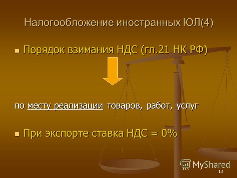 13 Налогообложение иностранных ЮЛ(4) Порядок взимания НДС (гл.21 НК РФ) Порядок взимания НДС (гл.21 НК РФ) по месту реализации товаров, работ, услуг При экспорте ставка НДС = 0% При экспорте ставка НДС = 0%