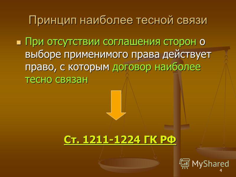 4 Принцип наиболее тесной связи При отсутствии соглашения сторон о выборе применимого права действует право, с которым договор наиболее тесно связан При отсутствии соглашения сторон о выборе применимого права действует право, с которым договор наибол