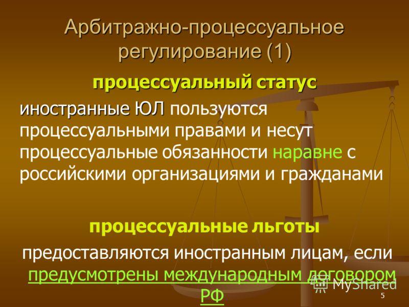 5 Арбитражно-процессуальное регулирование (1) процессуальный статус иностранные ЮЛ иностранные ЮЛ пользуются процессуальными правами и несут процессуальные обязанности наравне с российскими организациями и гражданами процессуальные льготы предоставля