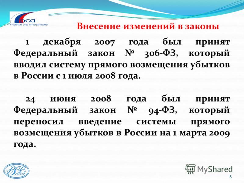 8 Внесение изменений в законы 1 декабря 2007 года был принят Федеральный закон 306-ФЗ, который вводил систему прямого возмещения убытков в России с 1 июля 2008 года. 24 июня 2008 года был принят Федеральный закон 94-ФЗ, который переносил введение сис