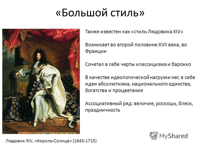 «Большой стиль» Также известен как «стиль Людовика XIV» Возникает во второй половине XVII века, во Франции Сочетал в себе черты классицизма и барокко В качестве идеологической нагрузки нес в себе идеи абсолютизма, национального единства, богатства и