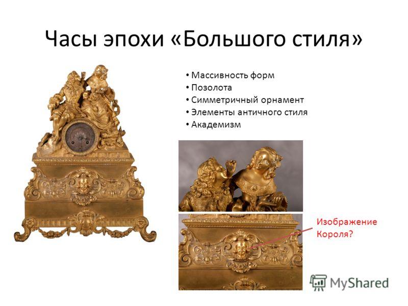 Часы эпохи «Большого стиля» Массивность форм Позолота Симметричный орнамент Элементы античного стиля Академизм Изображение Короля?