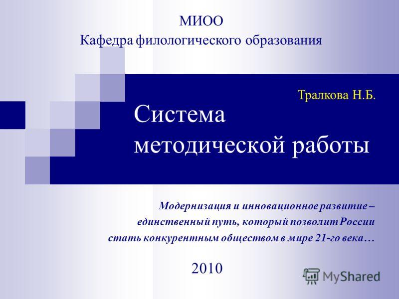 Система методической работы Модернизация и инновационное развитие – единственный путь, который позволит России стать конкурентным обществом в мире 21-го века… 2010 МИОО Кафедра филологического образования Тралкова Н.Б.