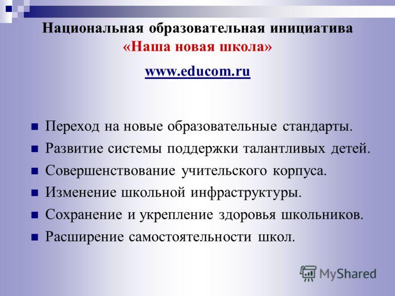 Национальная образовательная инициатива «Наша новая школа» www.educom.ru Переход на новые образовательные стандарты. Развитие системы поддержки талантливых детей. Совершенствование учительского корпуса. Изменение школьной инфраструктуры. Сохранение и
