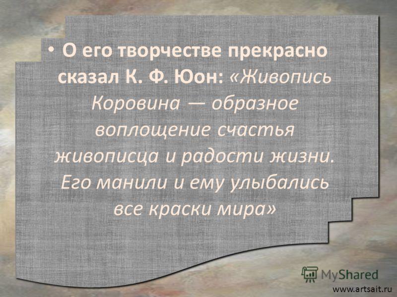www.artsait.ru О его творчестве прекрасно сказал К. Ф. Юон: «Живопись Коровина образное воплощение счастья живописца и радости жизни. Его манили и ему улыбались все краски мира»