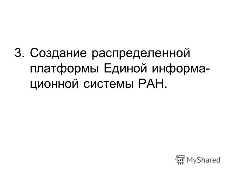 3.Создание распределенной платформы Единой информа- ционной системы РАН.