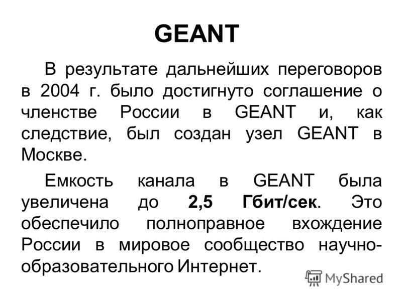 GEANT В результате дальнейших переговоров в 2004 г. было достигнуто соглашение о членстве России в GEANT и, как следствие, был создан узел GEANT в Москве. Емкость канала в GEANT была увеличена до 2,5 Гбит/сек. Это обеспечило полноправное вхождение Ро