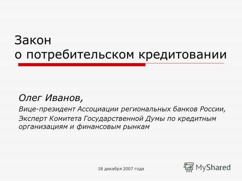 18 декабря 2007 года1 Закон о потребительском кредитовании Олег Иванов, Вице-президент Ассоциации региональных банков России, Эксперт Комитета Государственной Думы по кредитным организациям и финансовым рынкам