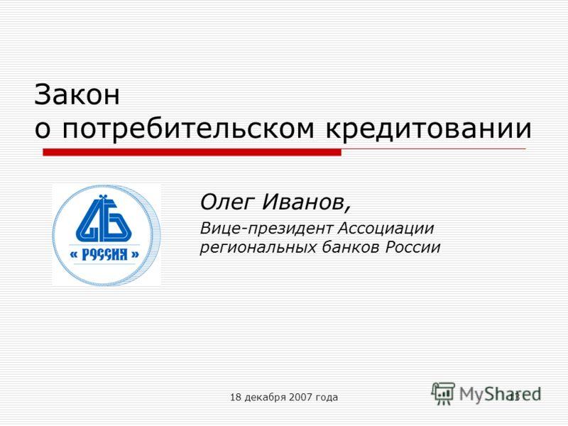 18 декабря 2007 года13 Закон о потребительском кредитовании Олег Иванов, Вице-президент Ассоциации региональных банков России