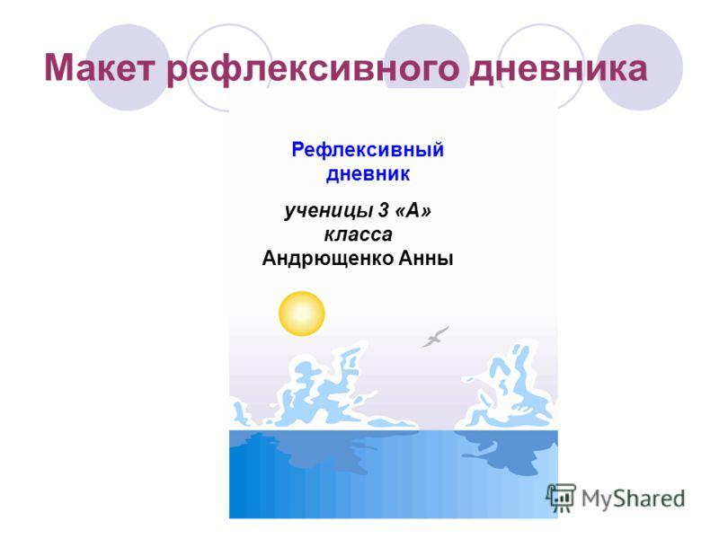 Макет рефлексивного дневника ученицы 3 «А» класса Андрющенко Анны Рефлексивный дневник