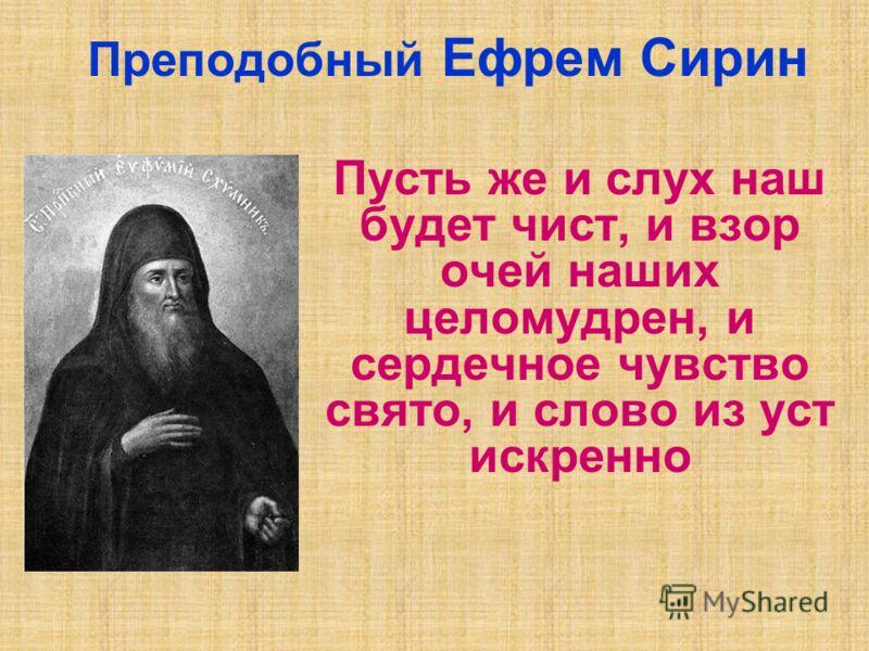 Пусть же и слух наш будет чист, и взор очей наших целомудрен, и сердечное чувство свято, и слово из уст искренно Преподобный Ефрем Сирин
