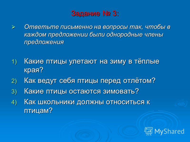 Задание 3: Ответьте письменно на вопросы так, чтобы в каждом предложении были однородные члены предложения Ответьте письменно на вопросы так, чтобы в каждом предложении были однородные члены предложения 1) Какие птицы улетают на зиму в тёплые края? 2